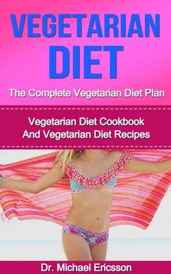 Vegetarian Diet: The Complete Vegetarian Diet Plan: Vegetarian Diet Cookbook And Vegetarian Diet Recipes, Dr. Michael Ericsson