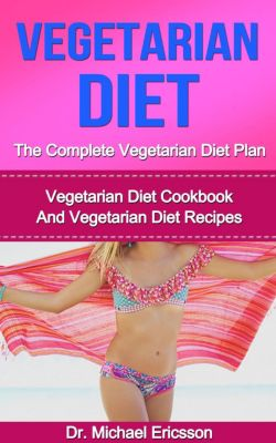 Vegetarian Diet: The Complete Vegetarian Diet Plan: Vegetarian Diet Cookbook And Vegetarian Diet Recipes, Dr. Michael Ericsson