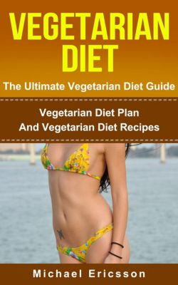 Vegetarian Diet - The Ultimate Vegetarian Diet Guide: Vegetarian Diet Plan And Vegetarian Diet Recipes, Dr. Michael Ericsson
