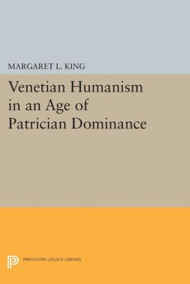 Venetian Humanism in an Age of Patrician Dominance, Margaret L. King