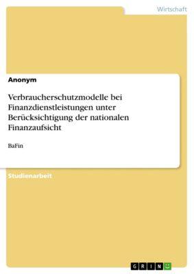 Verbraucherschutzmodelle bei Finanzdienstleistungen unter Berücksichtigung der nationalen Finanzaufsicht