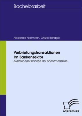 Verbriefungstransaktionen im Bankensektor  Auslöser oder Ursache der Finanzmarktkrise, Alexander Noßmann, Orazio Battaglia