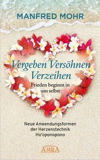 Vergeben Versöhnen Verzeihen - Frieden beginnt in uns selbst - Manfred Mohr |