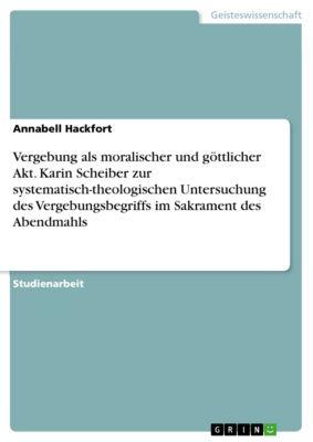Vergebung als moralischer und göttlicher Akt. Karin Scheiber zur systematisch-theologischen Untersuchung des Vergebungsbegriffs im Sakrament des Abendmahls, Annabell Hackfort