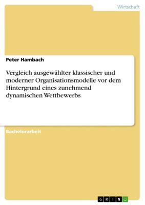 Vergleich ausgewählter klassischer und moderner Organisationsmodelle vor dem Hintergrund eines zunehmend dynamischen Wettbewerbs, Peter Hambach