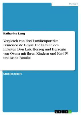 Vergleich von drei Familienporträts Francisco de Goyas: Die Familie des Infanten Don Luis, Herzog und Herzogin von Osuna mit ihren Kindern und Karl IV. und seine Familie, Katharina Lang