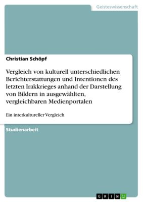 Vergleich von kulturell unterschiedlichen Berichterstattungen und Intentionen des letzten Irakkrieges anhand der Darstellung von Bildern in ausgewählten, vergleichbaren Medienportalen, Christian Schöpf