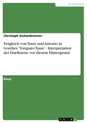 Vergleich von Tasso und Antonio in Goethes 'Torquato Tasso' - Interpretation der Duellszene vor diesem Hintergrund, Christoph Aschenbrenner