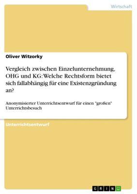 Vergleich zwischen Einzelunternehmung, OHG und KG: Welche Rechtsform bietet sich fallabhängig für eine Existenzgründung an?, Oliver Witzorky