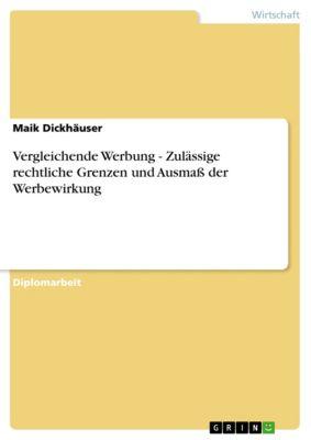 Vergleichende Werbung - Zulässige rechtliche Grenzen und Ausmaß der Werbewirkung, Maik Dickhäuser