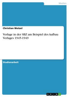 Verlage in der SBZ am Beispiel des Aufbau Verlages 1945-1949, Christian Wetzel