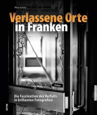 Verlassene Orte in Franken - Nina Schütz |