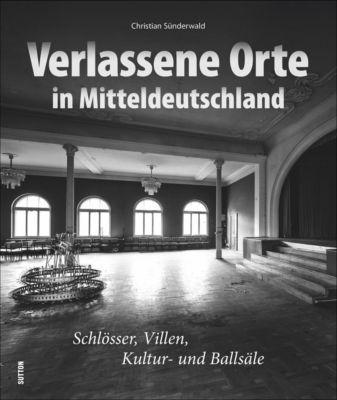 Verlassene Orte in Mitteldeutschland - Christian Sünderwald  