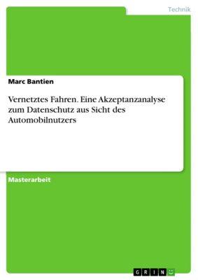 Vernetztes Fahren. Eine Akzeptanzanalyse zum Datenschutz aus Sicht des Automobilnutzers, Marc Bantien