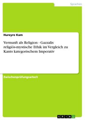 Vernunft als Religion - Gazzalis religiös-mystische Ethik im Vergleich zu Kants kategorischem Imperativ, Hureyre Kam
