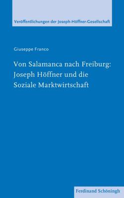 Veröffentlichungen der Joseph-Höffner-Gesellschaft: Von Salamanca nach Freiburg: Joseph Höffner und die Soziale Marktwirtschaft, Giuseppe Franco