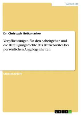 Verpflichtungen für den Arbeitgeber und die Beteiligungsrechte des Betriebsrates bei persönlichen Angelegenheiten, Dr. Christoph Grützmacher