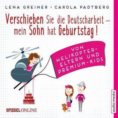 Verschieben Sie die Deutscharbeit, mein Sohn hat Geburtstag! Von Helikopter-Eltern und Premium-Kids, Lena Greiner, Carola Padtberg-Kruse
