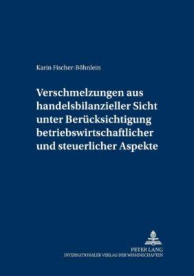 Verschmelzungen aus handelsbilanzieller Sicht unter Berücksichtigung betriebswirtschaftlicher und steuerlicher Aspekte, Karin Fischer-Böhnlein