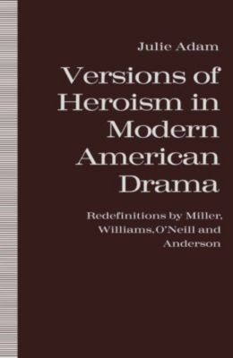 Versions of Heroism in Modern American Drama, Julie Adam