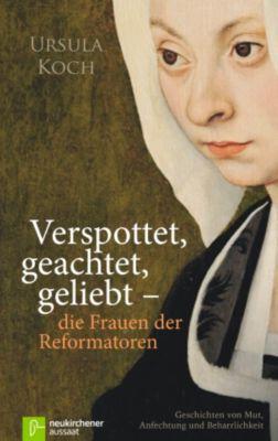 Verspottet, geachtet, geliebt - die Frauen der Reformatoren, Ursula Koch