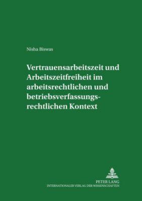 Vertrauensarbeitszeit und Arbeitszeitfreiheit im arbeitszeitrechtlichen und betriebsverfassungsrechtlichen Kontext, Nisha Biswas