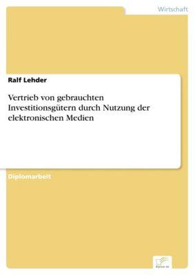 Vertrieb von gebrauchten Investitionsgütern durch Nutzung der elektronischen Medien, Ralf Lehder