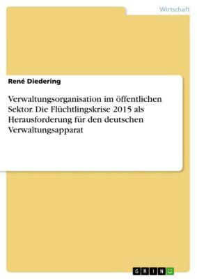 Verwaltungsorganisation im öffentlichen Sektor. Die Flüchtlingskrise 2015 als Herausforderung für den deutschen Verwaltungsapparat, René Diedering