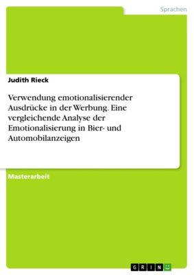 Verwendung emotionalisierender Ausdrücke in der Werbung. Eine vergleichende Analyse der Emotionalisierung in Bier- und Automobilanzeigen, Judith Rieck