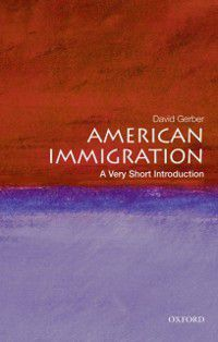 Very Short Introductions: American Immigration: A Very Short Introduction, David A. Gerber