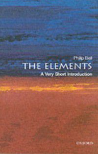 Very Short Introductions: Elements: A Very Short Introduction, Philip Ball