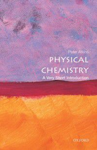 Very Short Introductions: Physical Chemistry: A Very Short Introduction, Peter Atkins