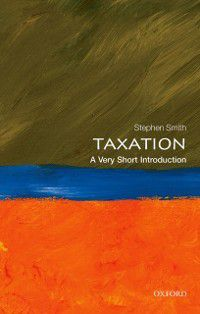Very Short Introductions: Taxation: A Very Short Introduction, Stephen Smith