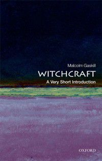 Very Short Introductions: Witchcraft: A Very Short Introduction, Malcolm Gaskill