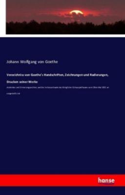 Verzeichniss von Goethe's Handschriften, Zeichnungen und Radierungen, Drucken seiner Werke, Johann Wolfgang von Goethe
