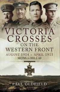 Victoria Crosses on the Western Front August 1914- April 1915, Peter Old Field