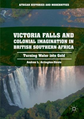 Victoria Falls and Colonial Imagination in British Southern Africa, Andrea L. Arrington-Sirois