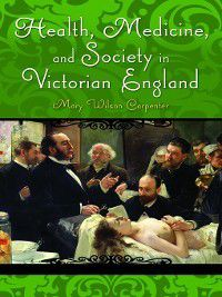 Victorian Life and Times: Health, Medicine, and Society in Victorian England, Mary Wilson Carpenter