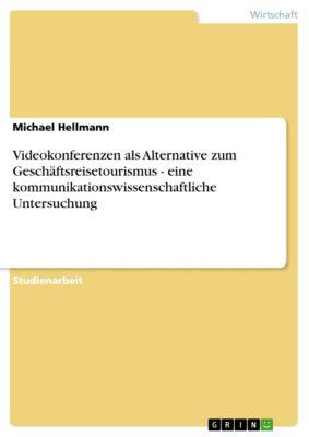 Videokonferenzen als Alternative zum Geschäftsreisetourismus - eine kommunikationswissenschaftliche Untersuchung, Michael Hellmann