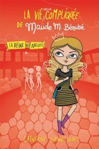 Vie compliquee de Lea Olivier: La vie moins compliquee de Maude Berube - La Reine des abeilles, Catherine Girard-Audet