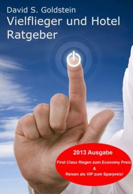 Vielflieger + Hotel Ratgeber 2013. First Class fliegen und übernachten zum Economy Preis! Luxusreisen zum Sparpreis, David S. Goldstein