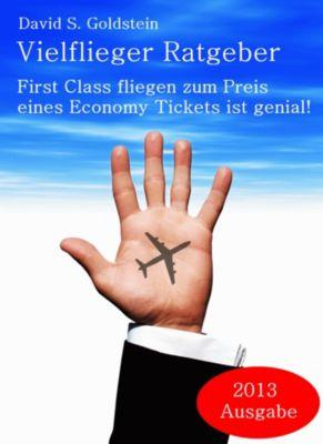 Vielflieger Ratgeber: First Class fliegen zum Preis eines Economy Tickets ist genial!, David S. Goldstein