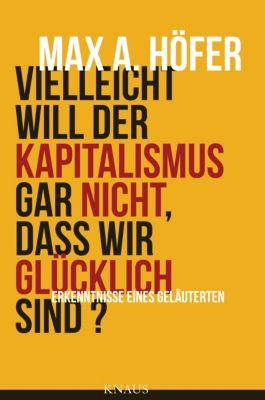 Vielleicht will der Kapitalismus gar nicht, dass wir glücklich sind?, Max A. Höfer