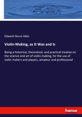 Violin-Making, as It Was and Is, Edward Heron-Allen