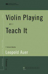 Violin Playing as I Teach It (World Digital Library Edition), Leopold Auer