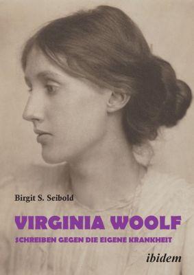 Virginia Woolf - Schreiben gegen die eigene Krankheit - Birgit S. Seibold |