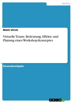 Virtuelle Teams. Bedeutung, Effekte und Planung eines Workshop-Konzeptes, Matti Ulrich