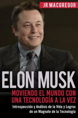 Visionarios Billonarios: Elon Musk: Moviendo el Mundo con Una Tecnología a la Vez - Introspección y Análisis de la Vida y Logros de un Magnate de la Tecnología (Visionarios Billonarios, #2), JR MacGregor