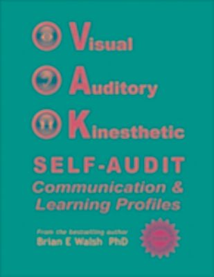 Visual, Auditory, Kinesthetic Self-Audit: Communication and Learning Profiles, Brian E Walsh PhD