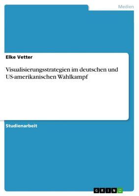 Visualisierungsstrategien im deutschen und US-amerikanischen Wahlkampf, Elke Vetter